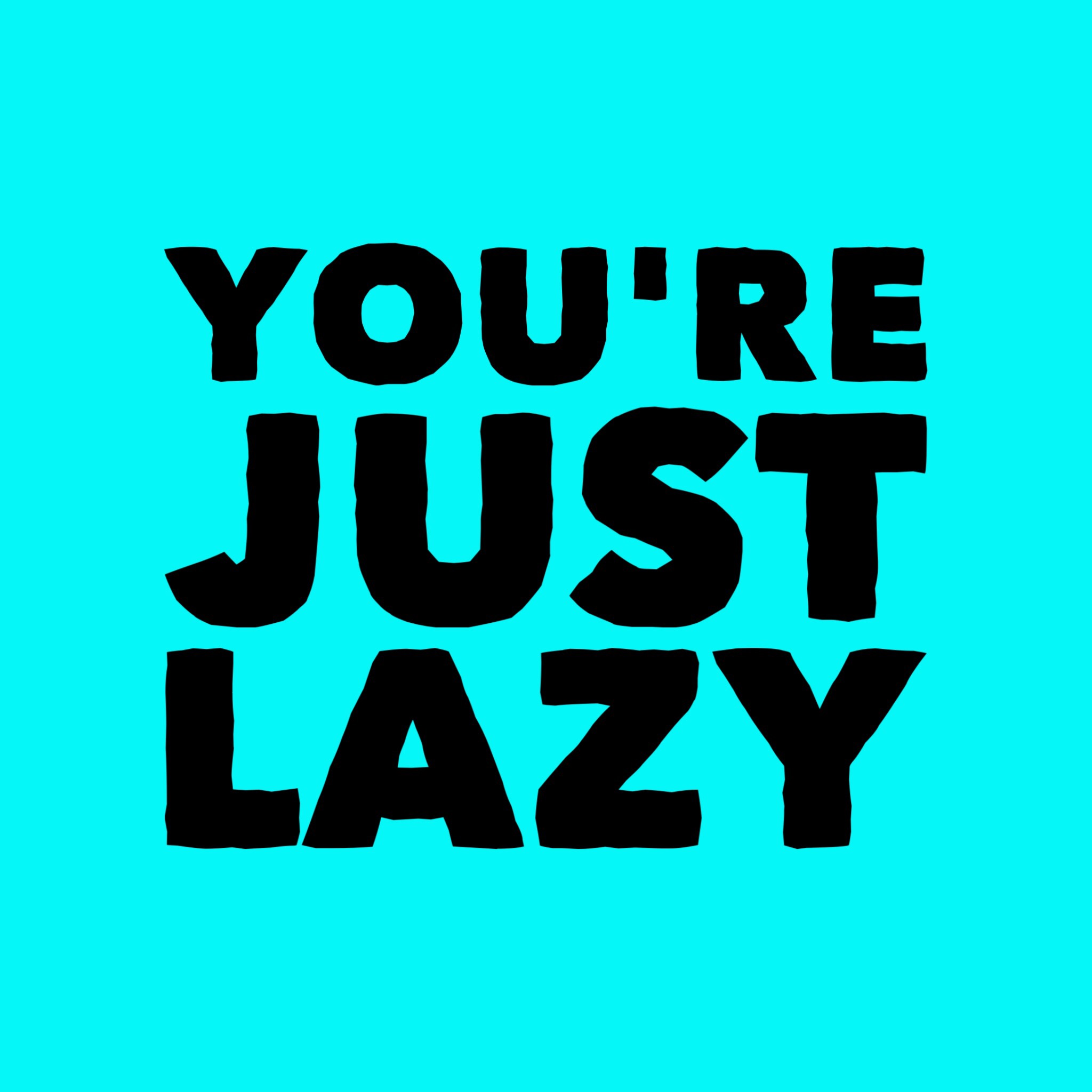 You're just lazy